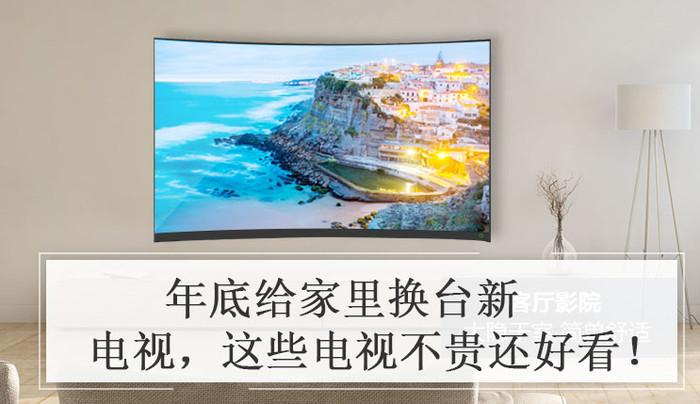 年底给家里换台新电视 这些电视不贵还好看!