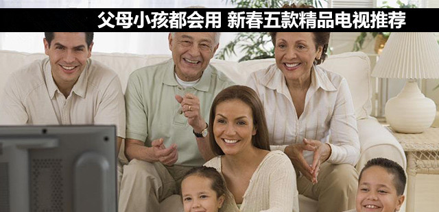 父母小孩都会用 新春五款精品电视推荐