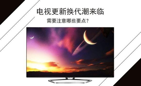 电视更新换代潮来临 需要注意哪些要点?