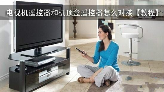 遥控器太多太烦?教你对接电视机遥控器和机顶盒遥控器!