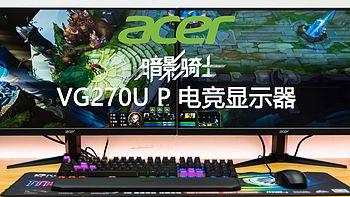 广色域、高帧率,这才是我想要的电竞显示器—Acer 宏碁 暗影骑士 VG270U P 显示器深度测评