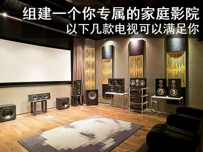 组建一个你专属的家庭影院 以下几款电视可以满足需求