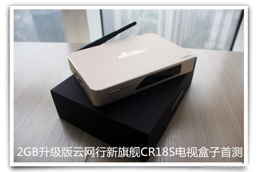 2GB升级版云网行新旗舰CR18S电视盒子首测